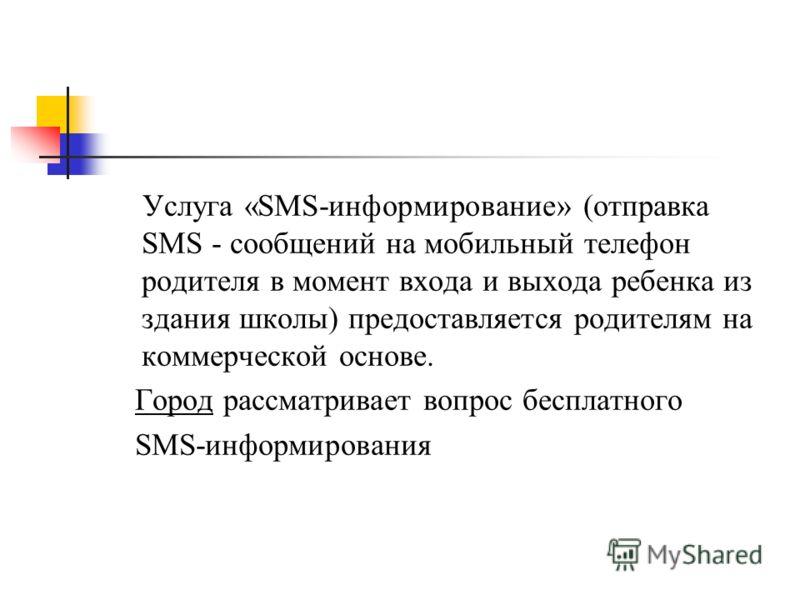 Услуга «SMS-информирование» (отправка SMS - сообщений на мобильный телефон родителя в момент входа и выхода ребенка из здания школы) предоставляется родителям на коммерческой основе. Город рассматривает вопрос бесплатного SMS-информирования