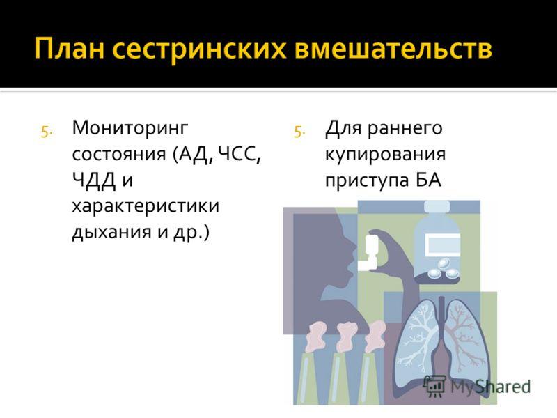 5. Мониторинг состояния (АД, ЧСС, ЧДД и характеристики дыхания и др.) 5. Для раннего купирования приступа БА