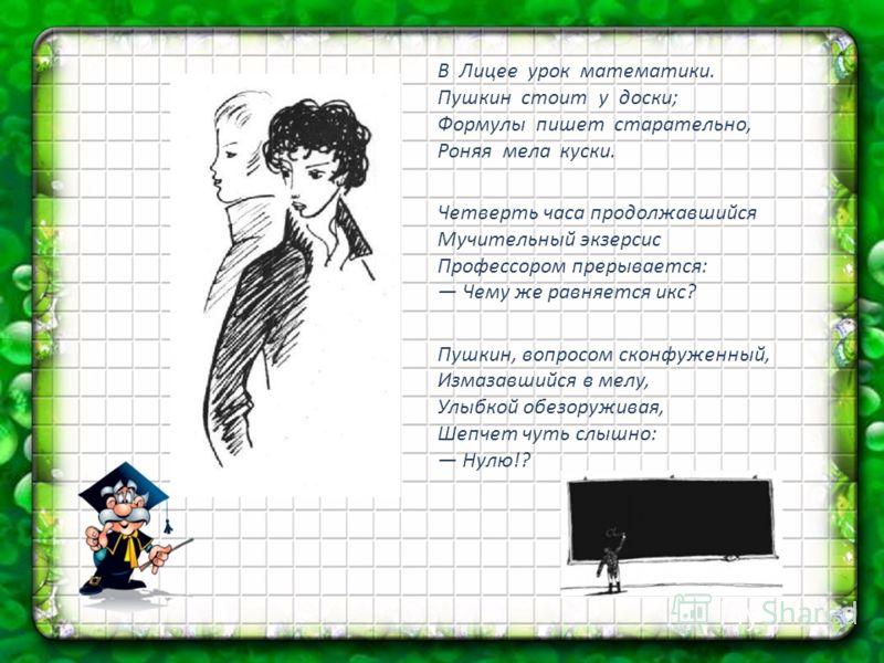 В Лицее урок математики. Пушкин стоит у доски; Формулы пишет старательно, Роняя мела куски. Четверть часа продолжавшийся Мучительный экзерсис Профессором прерывается: Чему же равняется икс? Пушкин, вопросом сконфуженный, Измазавшийся в мелу, Улыбкой