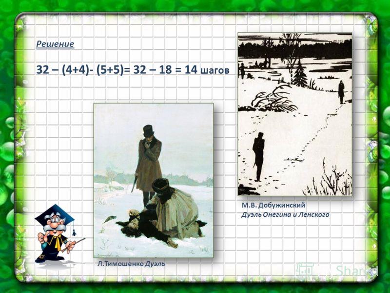 Решение 32 – (4+4)- (5+5)= 32 – 18 = 14 шагов Л.Тимошенко Дуэль М.В. Добужинский Дуэль Онегина и Ленского