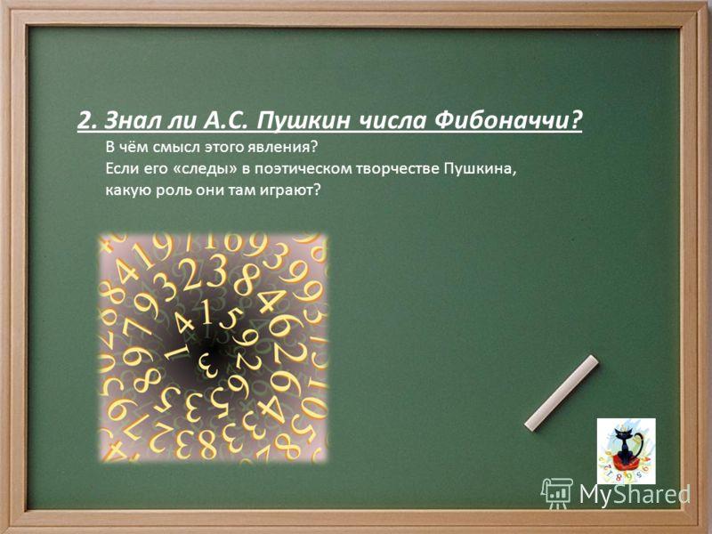2. Знал ли А.С. Пушкин числа Фибоначчи? В чём смысл этого явления? Если его «следы» в поэтическом творчестве Пушкина, какую роль они там играют?