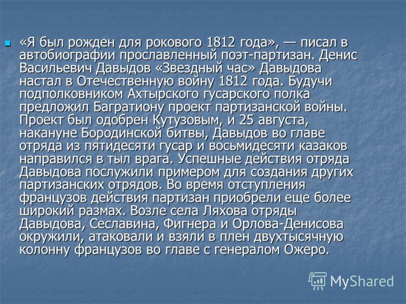 «Я был рожден для рокового 1812 года», писал в автобиографии прославленный поэт-партизан. Денис Васильевич Давыдов «Звездный час» Давыдова настал в Отечественную войну 1812 года. Будучи подполковником Ахтырского гусарского полка предложил Багратиону