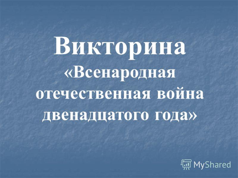Викторина «Всенародная отечественная война двенадцатого года»