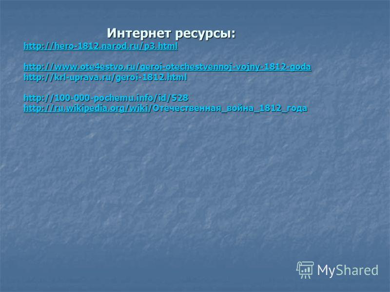 Интернет ресурсы: http://hero-1812.narod.ru/p3.html http://www.ote4estvo.ru/geroi-otechestvennoj-vojny-1812-goda http://krl-uprava.ru/geroi-1812.html http://100-000-pochemu.info/id/528 http://ru.wikipedia.org/wiki/Отечественная_война_1812_года Интерн
