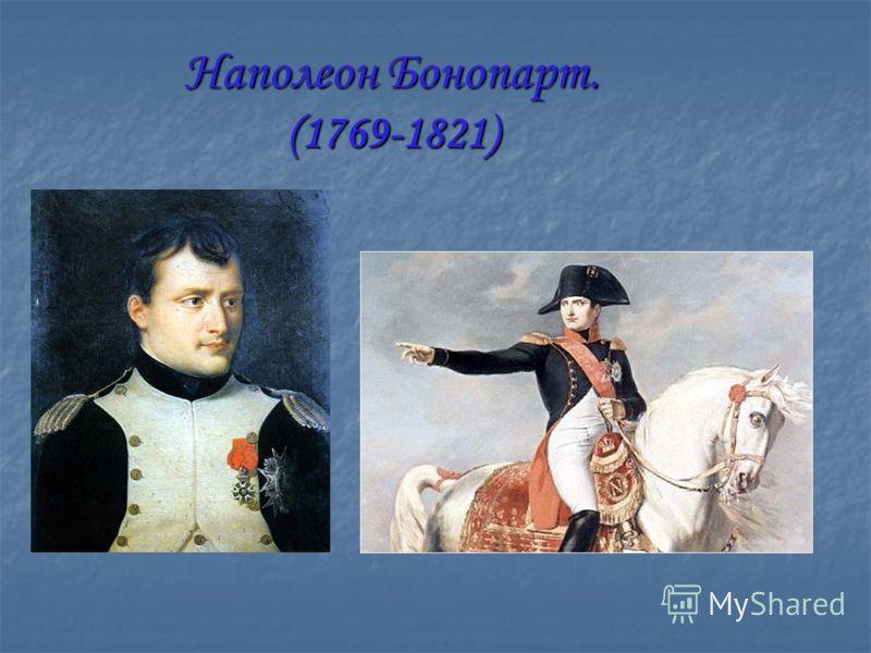 Наполеон Бонопарт. (1769-1821)