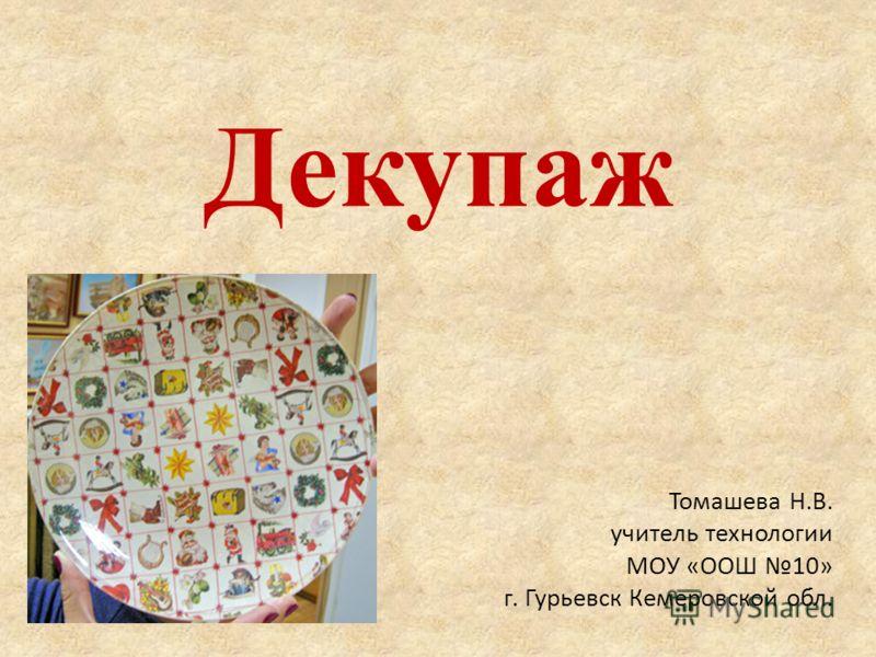 Декупаж Томашева Н.В. учитель технологии МОУ «ООШ 10» г. Гурьевск Кемеровской обл.