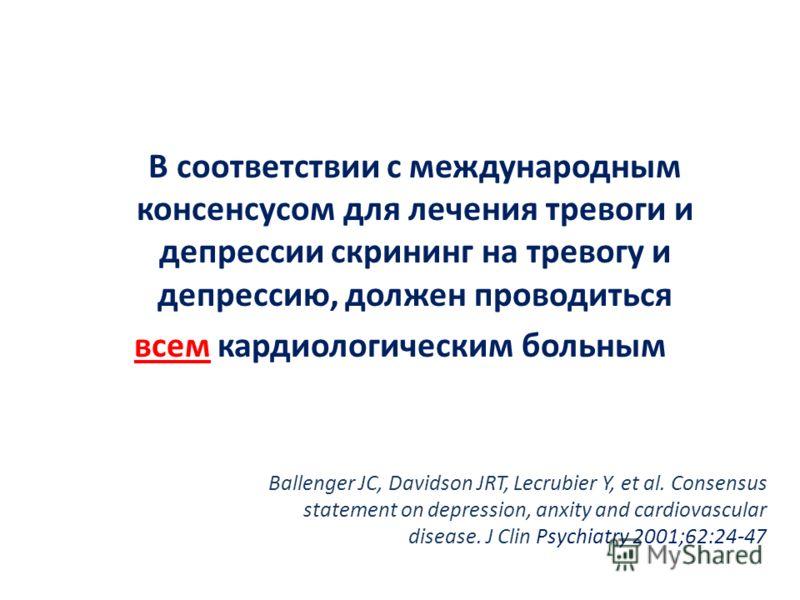 В соответствии с международным консенсусом для лечения тревоги и депрессии скрининг на тревогу и депрессию, должен проводиться всем кардиологическим больным Ballenger JC, Davidson JRT, Lecrubier Y, et al. Consensus statement on depression, anxity and
