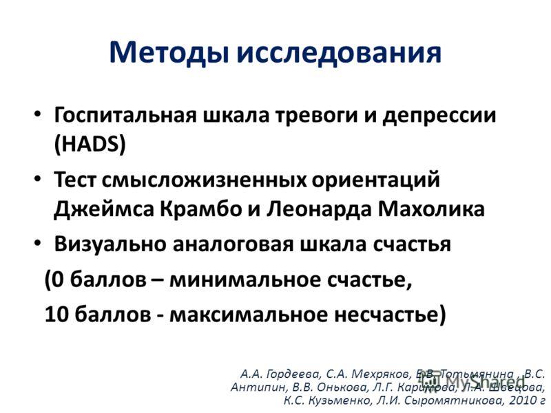 Методы исследования Госпитальная шкала тревоги и депрессии (HADS) Тест смысложизненных ориентаций Джеймса Крамбо и Леонарда Махолика Визуально аналоговая шкала счастья (0 баллов – минимальное счастье, 10 баллов - максимальное несчастье) А.А. Гордеева