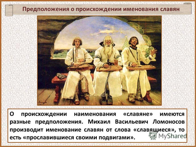 В любом случае, по словам М.В. Ломоносова, «множество разных земель славянского племени есть неложное доказательство величества и древности» славян.