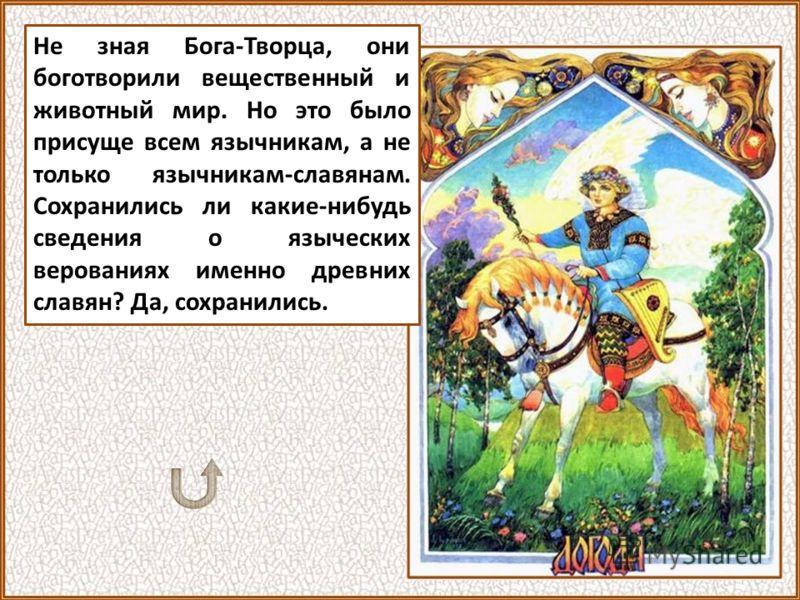 Несомненно, что древние славяне были язычниками. Они боготворили леса, водные источники и стихии, старались умилостивить духов, по их верованиям движущих этими стихиями, кланялись и приносили жертвы идолам.