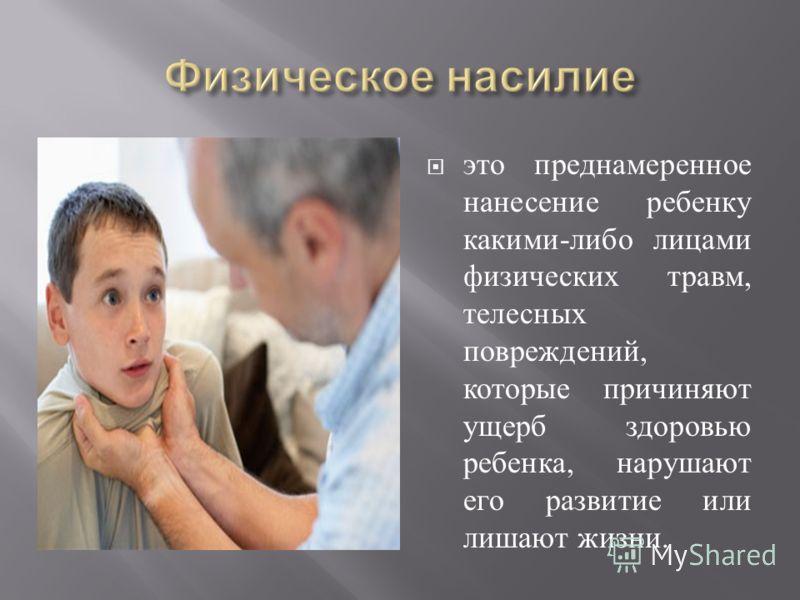 это преднамеренное нанесение ребенку какими - либо лицами физических травм, телесных повреждений, которые причиняют ущерб здоровью ребенка, нарушают его развитие или лишают жизни.