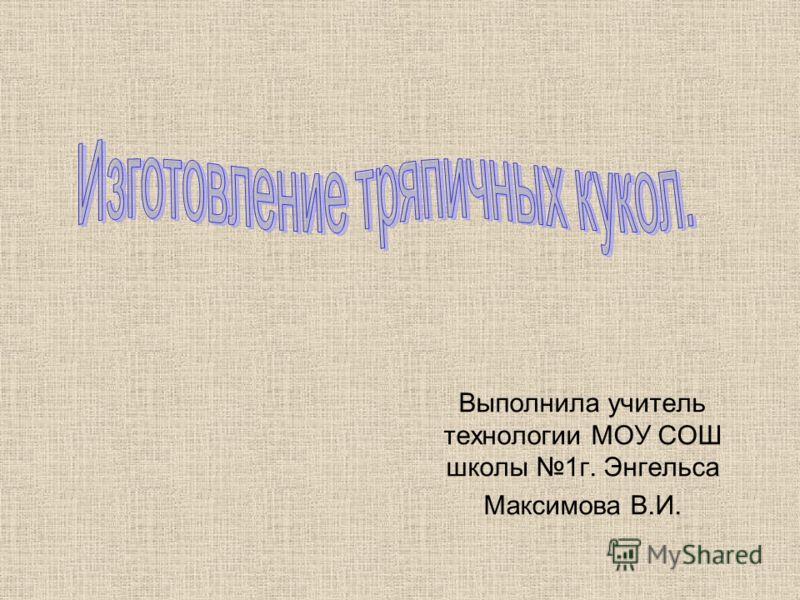 Выполнила учитель технологии МОУ СОШ школы 1г. Энгельса Максимова В.И.
