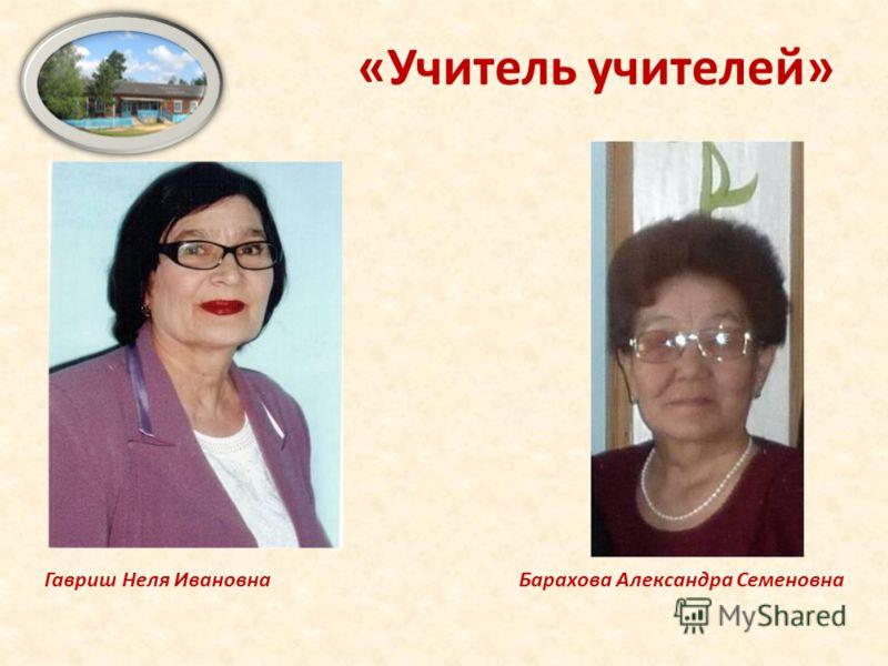 Гавриш Неля Ивановна Барахова Александра Семеновна «Учитель учителей»