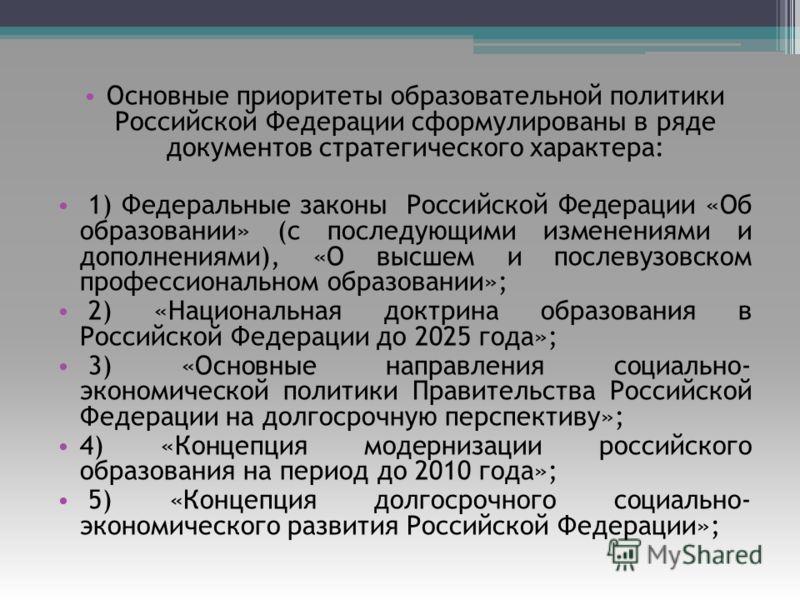 Основные приоритеты образовательной политики Российской Федерации сформулированы в ряде документов стратегического характера: 1) Федеральные законы Российской Федерации «Об образовании» (с последующими изменениями и дополнениями), «О высшем и послеву