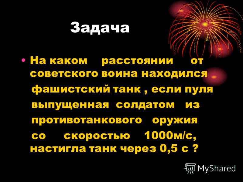 Задача На каком расстоянии от советского воина находился фашистский танк, если пуля выпущенная солдатом из противотанкового оружия со скоростью 1000м/с, настигла танк через 0,5 с ?