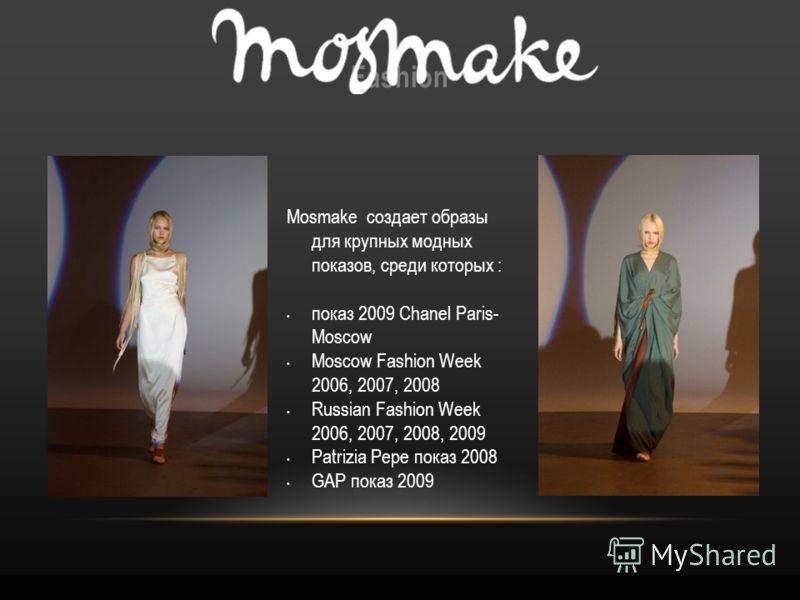 Fashion Mosmake создает образы для крупных модных показов, среди которых : показ 2009 Chanel Paris- Moscow Moscow Fashion Week 2006, 2007, 2008 Russian Fashion Week 2006, 2007, 2008, 2009 Patrizia Pepe показ 2008 GAP показ 2009