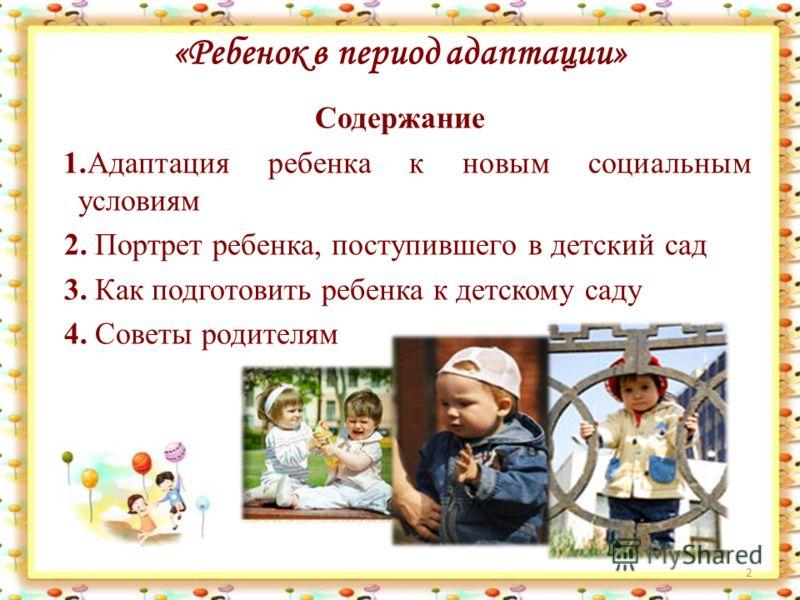 «Ребенок в период адаптации» Содержание 1.Адаптация ребенка к новым социальным условиям 2. Портрет ребенка, поступившего в детский сад 3. Как подготовить ребенка к детскому саду 4. Советы родителям 2