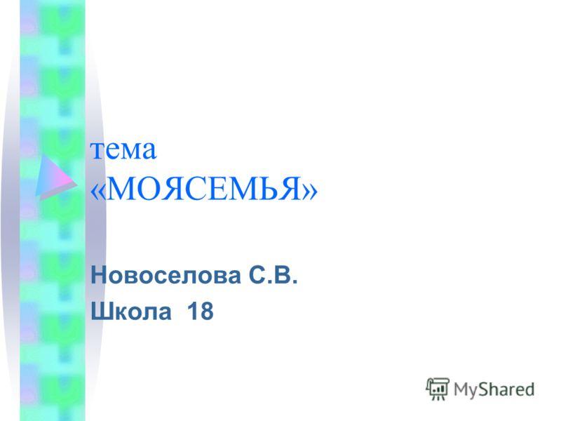 тема «МОЯСЕМЬЯ» Новоселова С.В. Школа 18