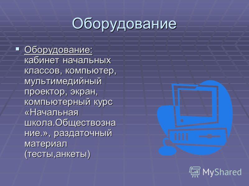 Оборудование Оборудование: кабинет начальных классов, компьютер, мультимедийный проектор, экран, компьютерный курс «Начальная школа.Обществозна ние.», раздаточный материал (тесты,анкеты) Оборудование: кабинет начальных классов, компьютер, мультимедий