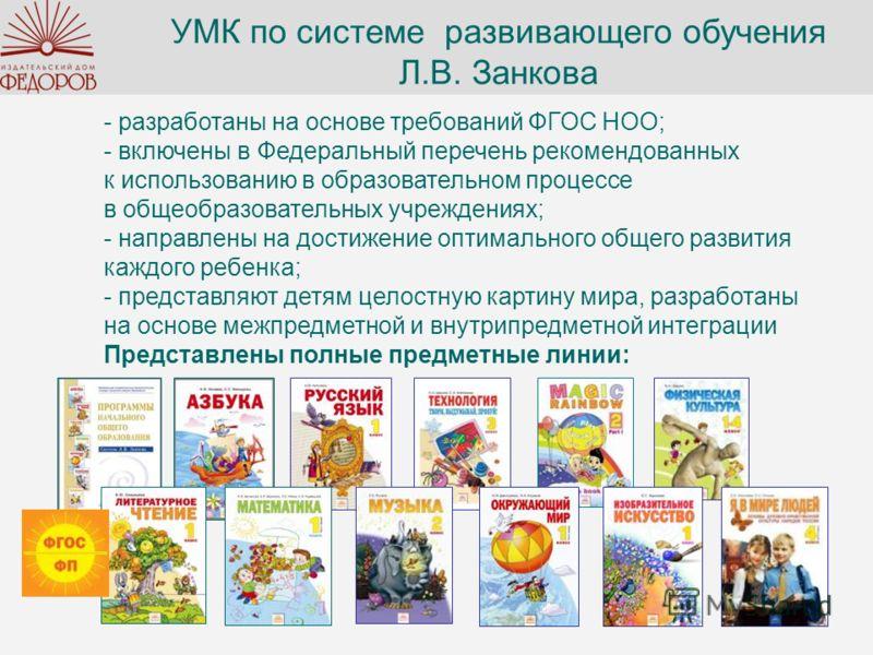 УМК по системе развивающего обучения Л.В. Занкова - разработаны на основе требований ФГОС НОО; - включены в Федеральный перечень рекомендованных к использованию в образовательном процессе в общеобразовательных учреждениях; - направлены на достижение