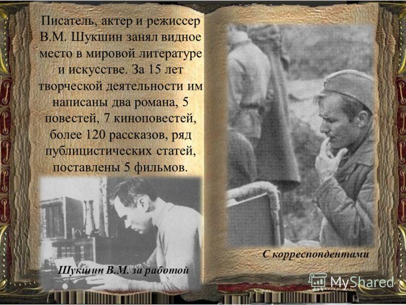 Писатель, актер и режиссер В.М. Шукшин занял видное место в мировой литературе и искусстве. За 15 лет творческой деятельности им написаны два романа, 5 повестей, 7 киноповестей, более 120 рассказов, ряд публицистических статей, поставлены 5 фильмов.