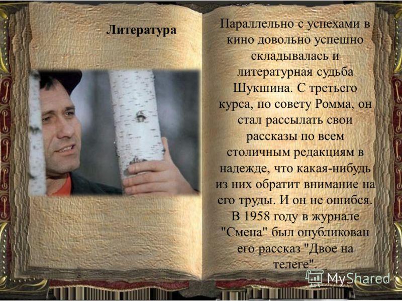 Параллельно с успехами в кино довольно успешно складывалась и литературная судьба Шукшина. С третьего курса, по совету Ромма, он стал рассылать свои рассказы по всем столичным редакциям в надежде, что какая-нибудь из них обратит внимание на его труды