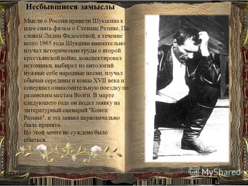 Несбывшиеся замыслы Мысли о России привели Шукшина к идее снять фильм о Степане Разине. По словам Лидии Федосеевой, в течение всего 1965 года Шукшин внимательно изучал исторические труды о второй крестьянской войне, конспектировал источники, выбирал