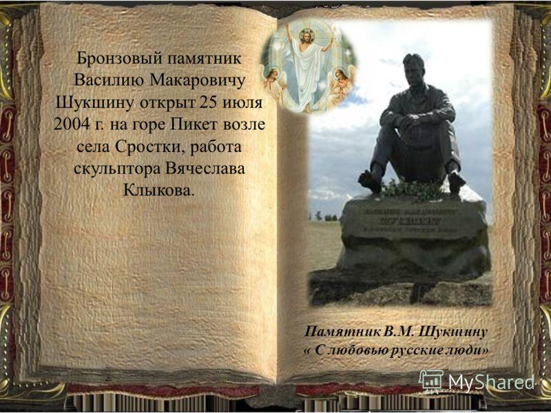 Памятник В.М. Шукшину « С любовью русские люди» Бронзовый памятник Василию Макаровичу Шукшину открыт 25 июля 2004 г. на горе Пикет возле села Сростки, работа скульптора Вячеслава Клыкова.