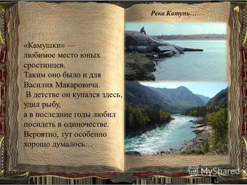 «Камушки» любимое место юных сростинцев. Таким оно было и для Василия Макаровича. В детстве он купался здесь, удил рыбу, а в последние годы любил посидеть в одиночестве. Вероятно, тут особенно хорошо думалось… Река Катунь…