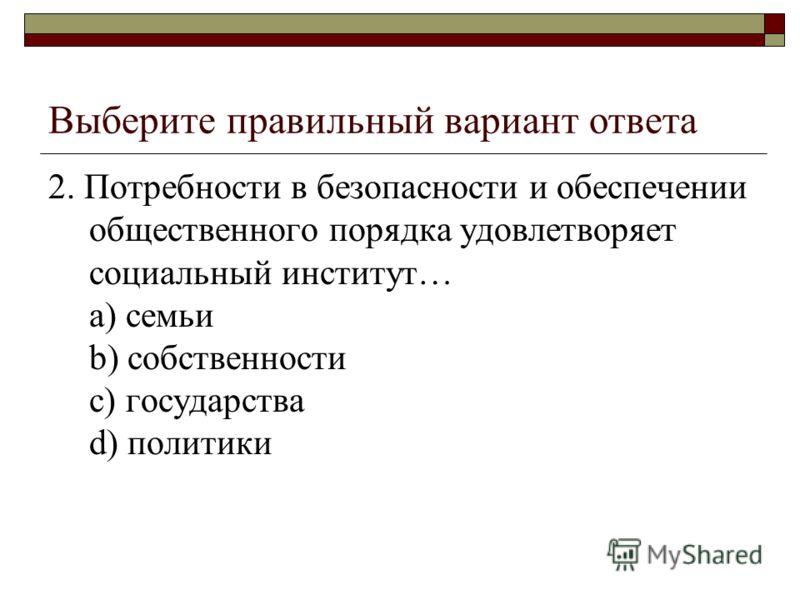Выберите правильный вариант ответа 2. Потребности в безопасности и обеспечении общественного порядка удовлетворяет социальный институт… a) семьи b) собственности c) государства d) политики