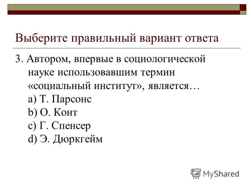 Выберите правильный вариант ответа 3. Автором, впервые в социологической науке использовавшим термин «социальный институт», является… a) Т. Парсонс b) О. Конт c) Г. Спенсер d) Э. Дюркгейм