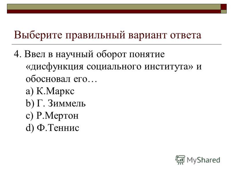 Выберите правильный вариант ответа 4. Ввел в научный оборот понятие «дисфункция социального института» и обосновал его… a) К.Маркс b) Г. Зиммель c) Р.Мертон d) Ф.Теннис