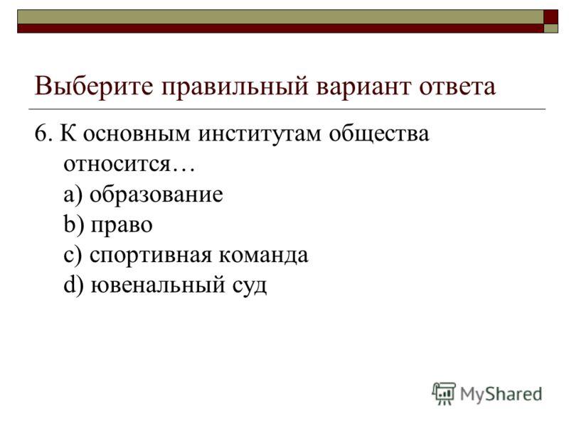 Выберите правильный вариант ответа 6. К основным институтам общества относится… a) образование b) право c) спортивная команда d) ювенальный суд