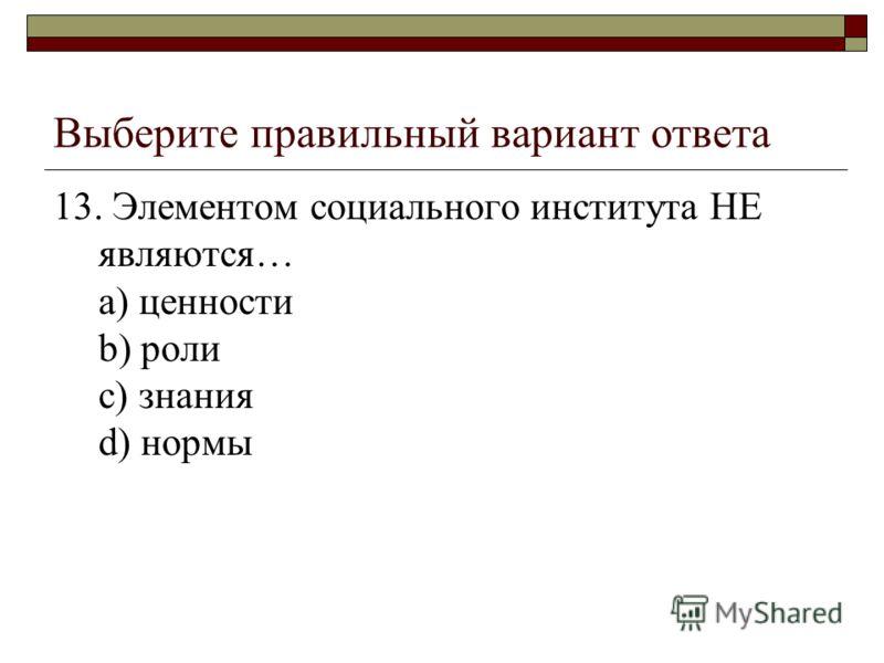 Выберите правильный вариант ответа 13. Элементом социального института НЕ являются… a) ценности b) роли c) знания d) нормы