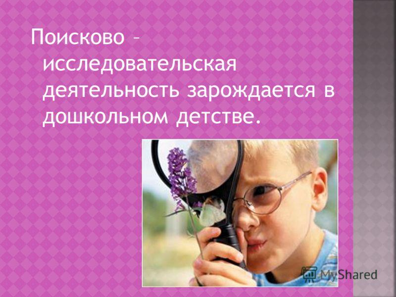 Поисково – исследовательская деятельность зарождается в дошкольном детстве.
