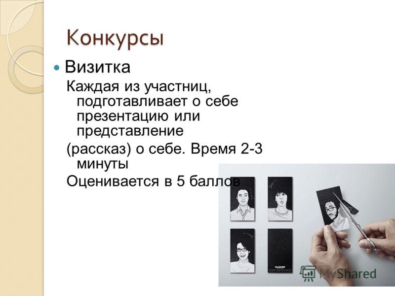 Конкурсы Визитка Каждая из участниц, подготавливает о себе презентацию или представление (рассказ) о себе. Время 2-3 минуты Оценивается в 5 баллов