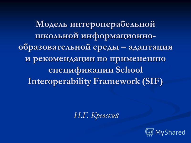 Модель интероперабельной школьной информационно- образовательной среды – адаптация и рекомендации по применению спецификации School Interoperability Framework (SIF) И.Г. Кревский