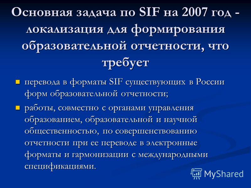 Основная задача по SIF на 2007 год - локализация для формирования образовательной отчетности, что требует перевода в форматы SIF существующих в России форм образовательной отчетности; перевода в форматы SIF существующих в России форм образовательной