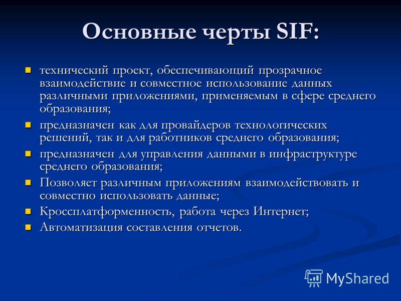 Основные черты SIF: технический проект, обеспечивающий прозрачное взаимодействие и совместное использование данных различными приложениями, применяемым в сфере среднего образования; технический проект, обеспечивающий прозрачное взаимодействие и совме