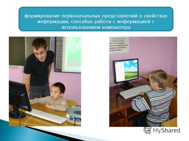 формирование первоначальных представлений о свойствах информации, способах работы с информацией с использованием компьютера