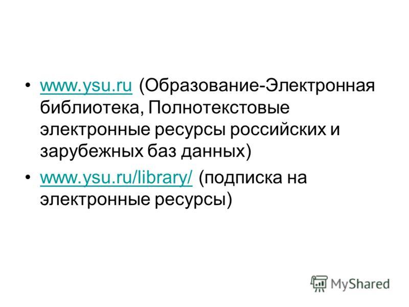 www.ysu.ru (Образование-Электронная библиотека, Полнотекстовые электронные ресурсы российских и зарубежных баз данных)www.ysu.ru www.ysu.ru/library/ (подписка на электронные ресурсы)www.ysu.ru/library/