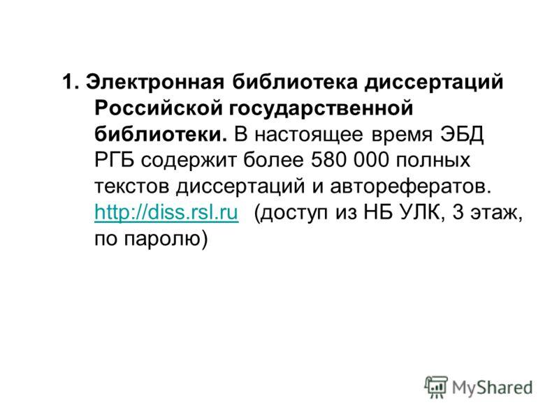 1. Электронная библиотека диссертаций Российской государственной библиотеки. В настоящее время ЭБД РГБ содержит более 580 000 полных текстов диссертаций и авторефератов. http://diss.rsl.ru (доступ из НБ УЛК, 3 этаж, по паролю) http://diss.rsl.ru