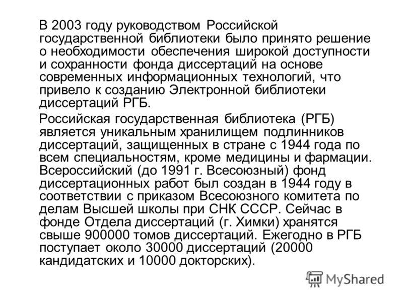 В 2003 году руководством Российской государственной библиотеки было принято решение о необходимости обеспечения широкой доступности и сохранности фонда диссертаций на основе современных информационных технологий, что привело к созданию Электронной би