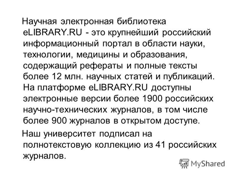Научная электронная библиотека eLIBRARY.RU - это крупнейший российский информационный портал в области науки, технологии, медицины и образования, содержащий рефераты и полные тексты более 12 млн. научных статей и публикаций. На платформе eLIBRARY.RU