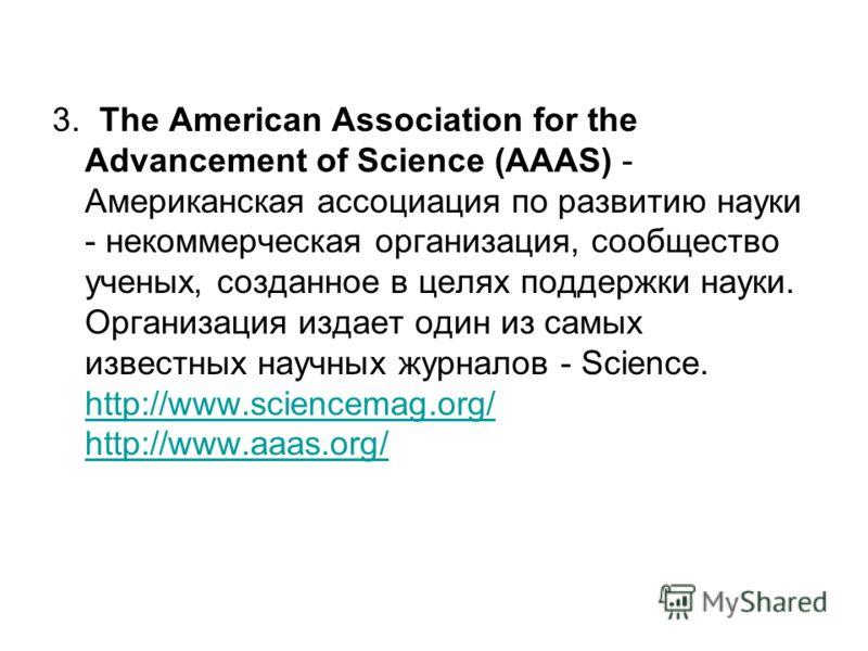 3. The American Association for the Advancement of Science (AAAS) - Американская ассоциация по развитию науки - некоммерческая организация, сообщество ученых, созданное в целях поддержки науки. Организация издает один из самых известных научных журна