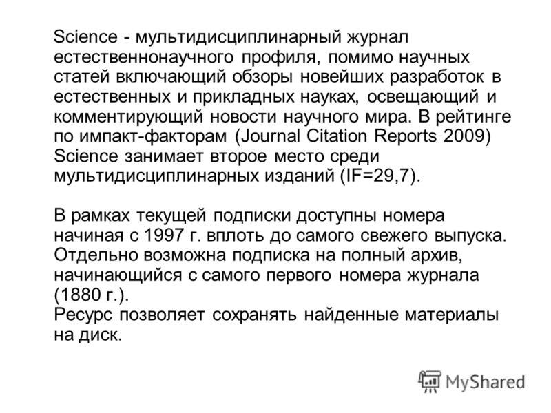 Science - мультидисциплинарный журнал естественнонаучного профиля, помимо научных статей включающий обзоры новейших разработок в естественных и прикладных науках, освещающий и комментирующий новости научного мира. В рейтинге по импакт-факторам (Journ