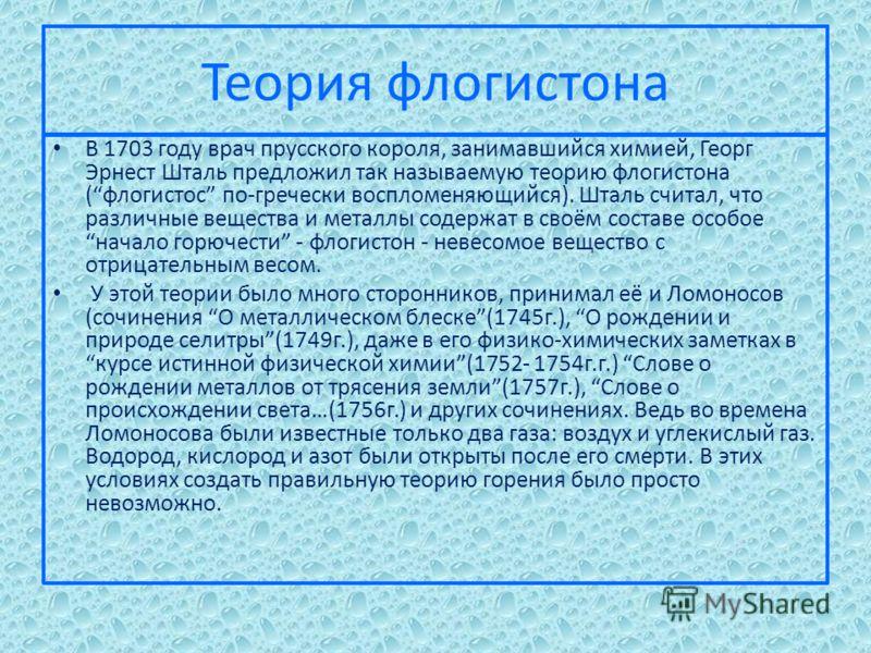 Теория флогистона В 1703 году врач прусского короля, занимавшийся химией, Георг Эрнест Шталь предложил так называемую теорию флогистона (флогистос по-гречески воспломеняющийся). Шталь считал, что различные вещества и металлы содержат в своём составе
