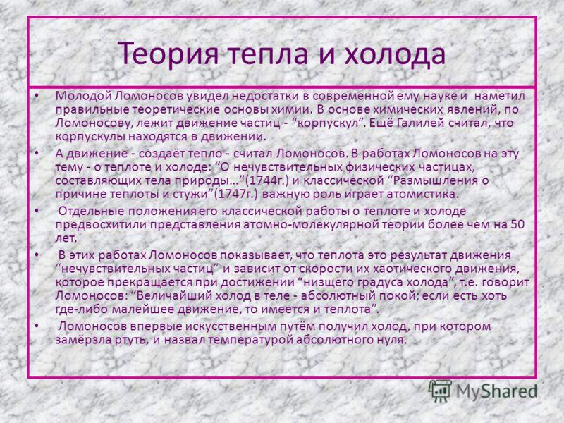 Теория тепла и холода Молодой Ломоносов увидел недостатки в современной ему науке и наметил правильные теоретические основы химии. В основе химических явлений, по Ломоносову, лежит движение частиц - корпускул. Ещё Галилей считал, что корпускулы наход
