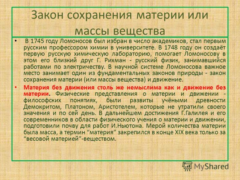 Закон сохранения материи или массы вещества В 1745 году Ломоносов был избран в число академиков, стал первым русским профессором химии в университете. В 1748 году он создаёт первую русскую химическую лабораторию, помогает Ломоносову в этом его близки