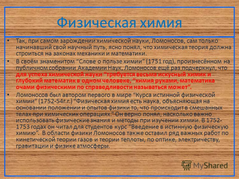 Физическая химия Так, при самом зарождении химической науки, Ломоносов, сам только начинавший свой научный путь, ясно понял, что химическая теория должна строиться на законах механики и математики. В своём знаменитом Слове о пользе химии (1751 год),
